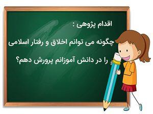 اقدام پژوهی : چگونه می توانم اخلاق و رفتار اسلامی را در دانش آموزانم پرورش دهم؟